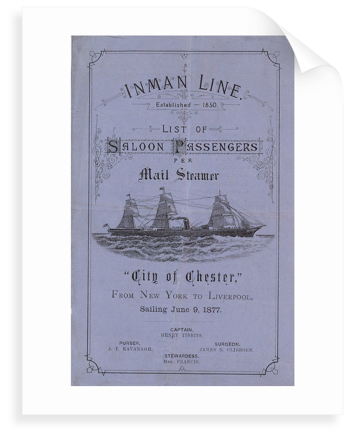 'Inman Line Established 1850. List of Saloon Passengers per Mail Steamer City of Chester, From New York to Liverpool, sailing June 9, 1877. Captain Henry Tibbits. Purser J T Kavanagh. Surgeon James B Clibborn. Stewardess Mrs Francis' by unknown